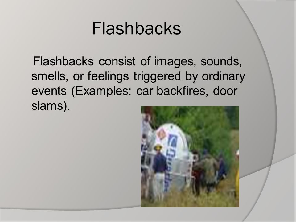 Flashbacks Flashbacks consist of images, sounds, smells, or feelings triggered by ordinary events (Examples: car backfires, door slams).