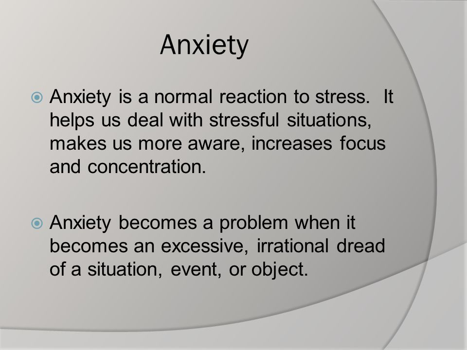 Anxiety Anxiety is a normal reaction to stress. It helps us deal with stressful situations, makes us more aware, increases focus and concentration.