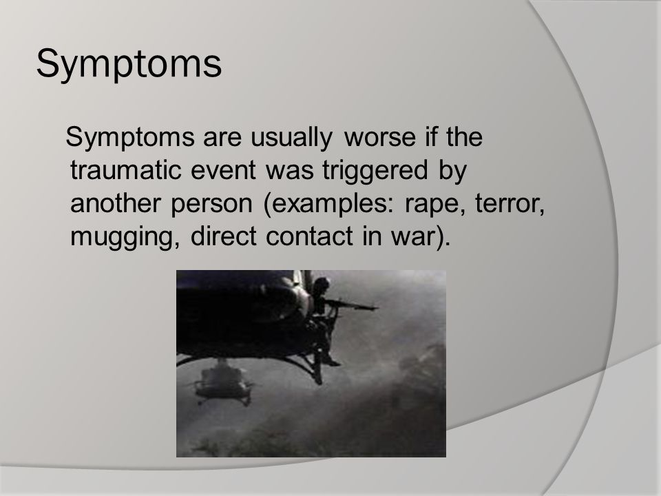 Symptoms Symptoms are usually worse if the traumatic event was triggered by another person (examples: rape, terror, mugging, direct contact in war).