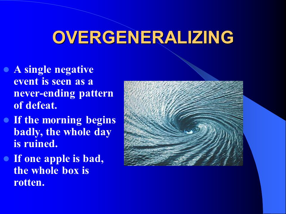 OVERGENERALIZING A single negative event is seen as a never-ending pattern of defeat. If the morning begins badly, the whole day is ruined.