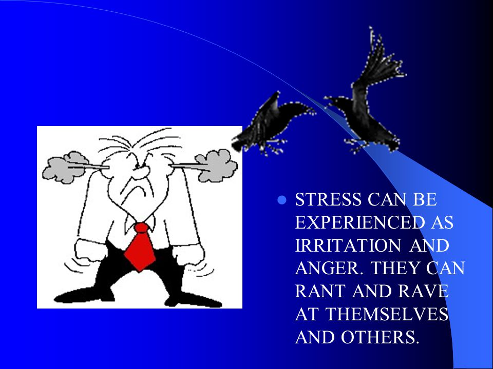 STRESS CAN BE EXPERIENCED AS IRRITATION AND ANGER