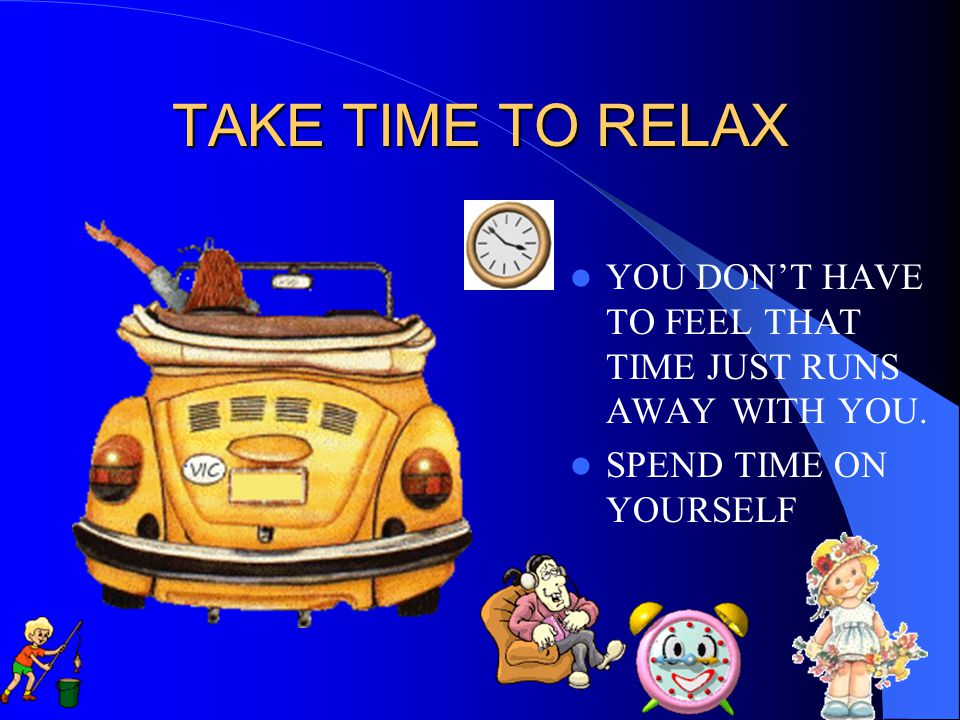 TAKE TIME TO RELAX YOU DON'T HAVE TO FEEL THAT TIME JUST RUNS AWAY WITH YOU. SPEND TIME ON YOURSELF