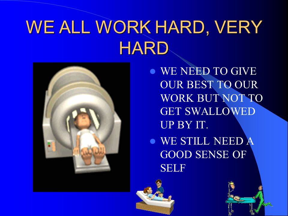WE ALL WORK HARD, VERY HARD