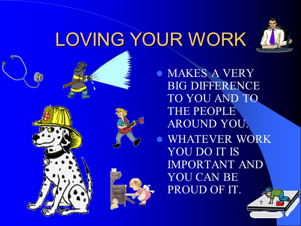 LOVING YOUR WORK MAKES A VERY BIG DIFFERENCE TO YOU AND TO THE PEOPLE AROUND YOU.