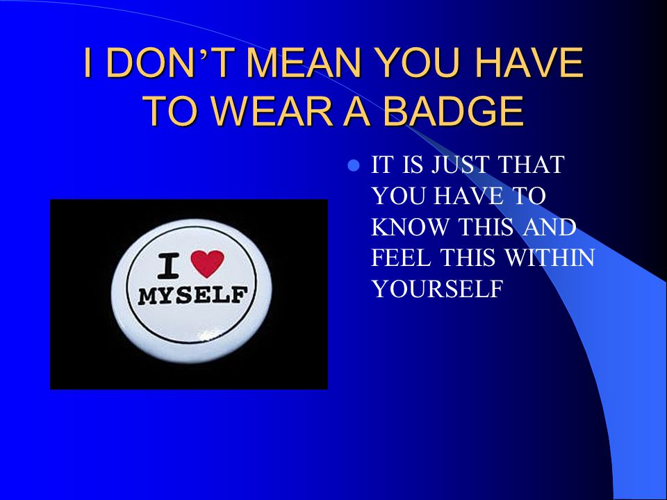 I DON'T MEAN YOU HAVE TO WEAR A BADGE