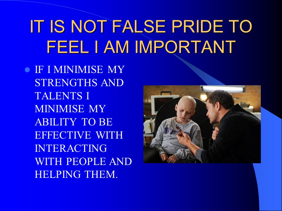 IT IS NOT FALSE PRIDE TO FEEL I AM IMPORTANT