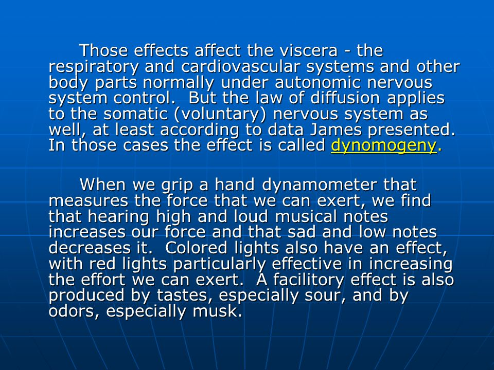 Those effects affect the viscera - the respiratory and cardiovascular systems and other body parts normally under autonomic nervous system control. But the law of diffusion applies to the somatic (voluntary) nervous system as well, at least according to data James presented. In those cases the effect is called dynomogeny.