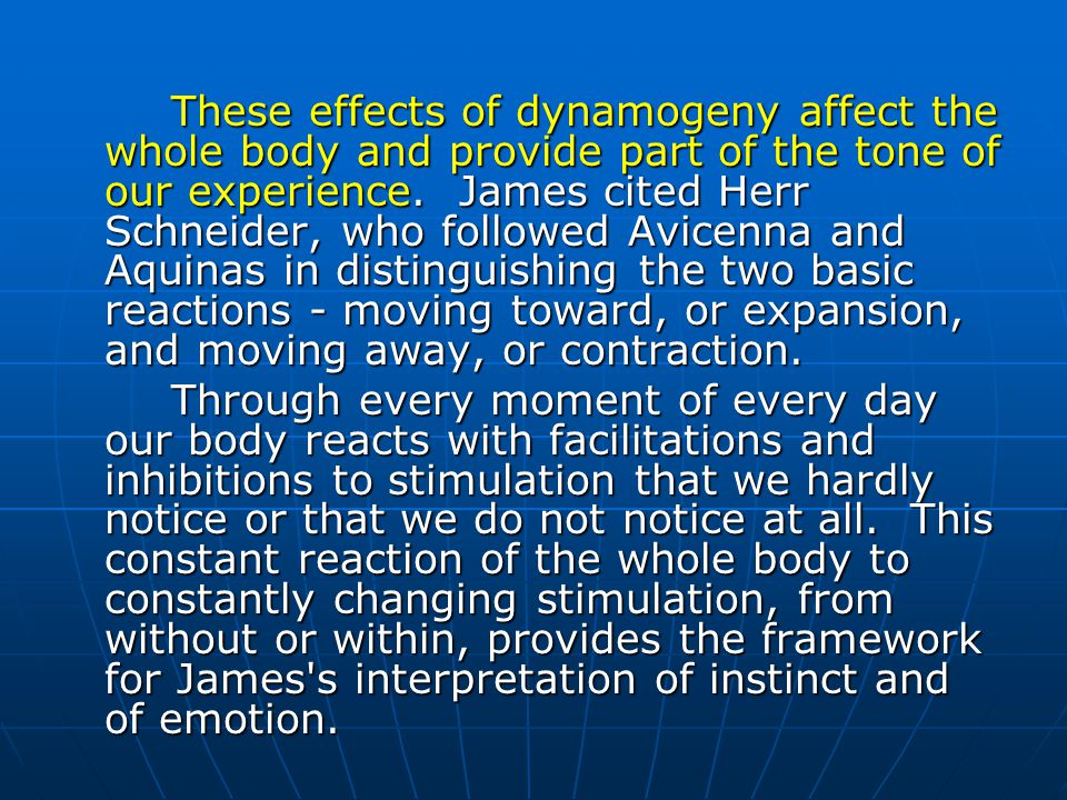 These effects of dynamogeny affect the whole body and provide part of the tone of our experience. James cited Herr Schneider, who followed Avicenna and Aquinas in distinguishing the two basic reactions - moving toward, or expansion, and moving away, or contraction.