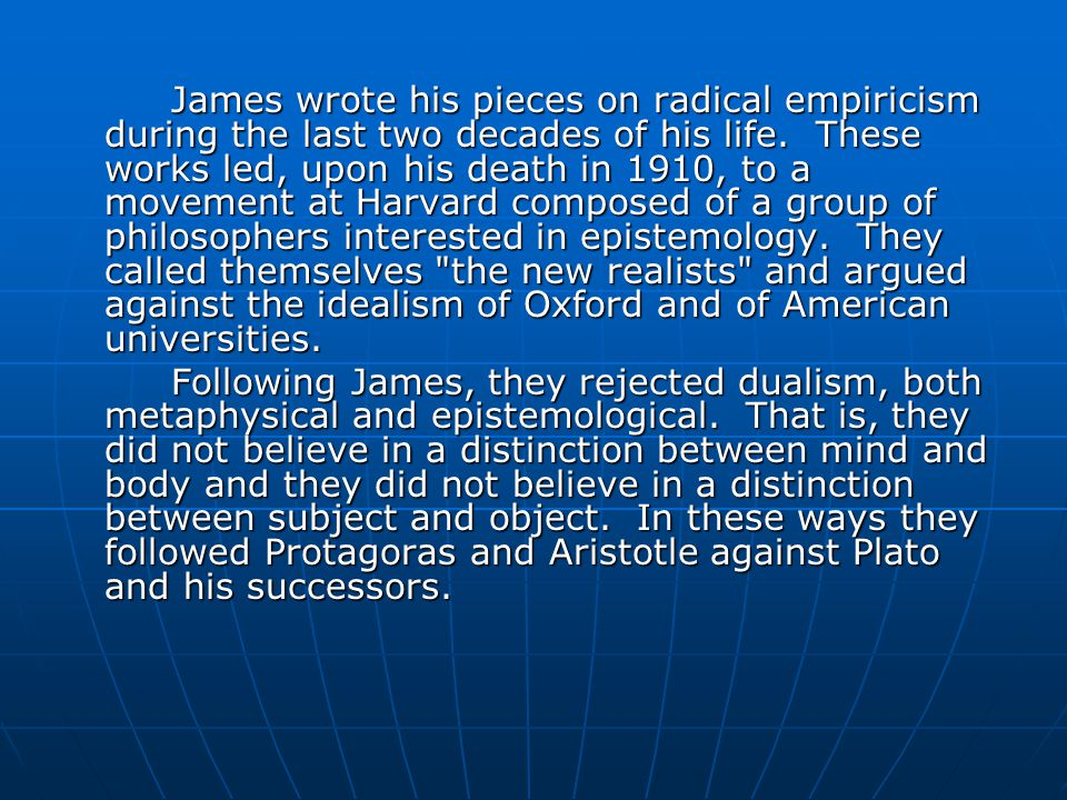 James wrote his pieces on radical empiricism during the last two decades of his life. These works led, upon his death in 1910, to a movement at Harvard composed of a group of philosophers interested in epistemology. They called themselves the new realists and argued against the idealism of Oxford and of American universities.