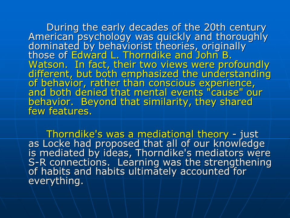 During the early decades of the 20th century American psychology was quickly and thoroughly dominated by behaviorist theories, originally those of Edward L. Thorndike and John B. Watson. In fact, their two views were profoundly different, but both emphasized the understanding of behavior, rather than conscious experience, and both denied that mental events cause our behavior. Beyond that similarity, they shared few features.