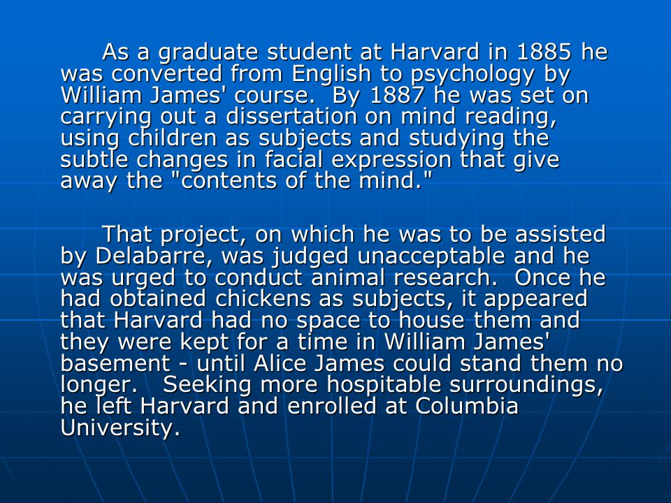 As a graduate student at Harvard in 1885 he was converted from English to psychology by William James course. By 1887 he was set on carrying out a dissertation on mind reading, using children as subjects and studying the subtle changes in facial expression that give away the contents of the mind.