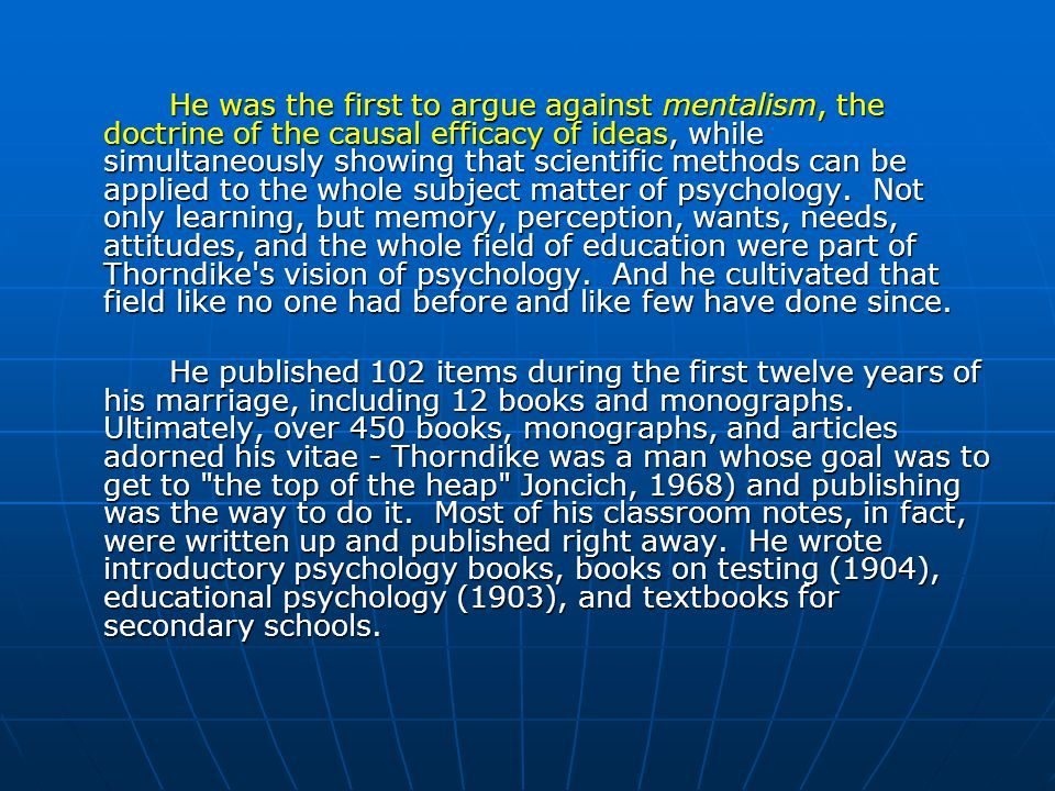 He was the first to argue against mentalism, the doctrine of the causal efficacy of ideas, while simultaneously showing that scientific methods can be applied to the whole subject matter of psychology. Not only learning, but memory, perception, wants, needs, attitudes, and the whole field of education were part of Thorndike s vision of psychology. And he cultivated that field like no one had before and like few have done since.