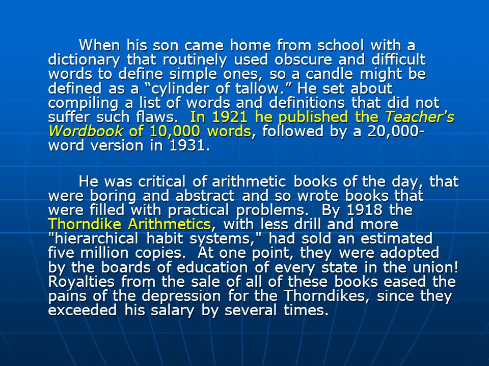When his son came home from school with a dictionary that routinely used obscure and difficult words to define simple ones, so a candle might be defined as a cylinder of tallow. He set about compiling a list of words and definitions that did not suffer such flaws. In 1921 he published the Teacher s Wordbook of 10,000 words, followed by a 20,000-word version in 1931.