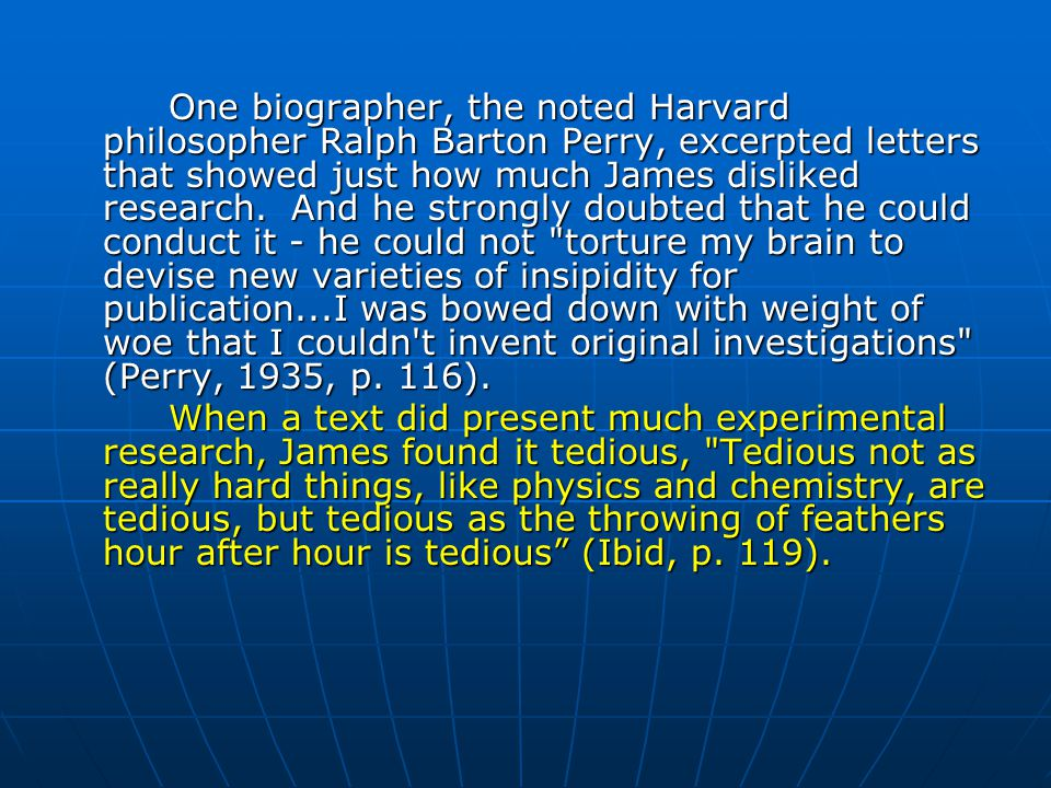 One biographer, the noted Harvard philosopher Ralph Barton Perry, excerpted letters that showed just how much James disliked research. And he strongly doubted that he could conduct it - he could not torture my brain to devise new varieties of insipidity for publication...I was bowed down with weight of woe that I couldn t invent original investigations (Perry, 1935, p. 116).