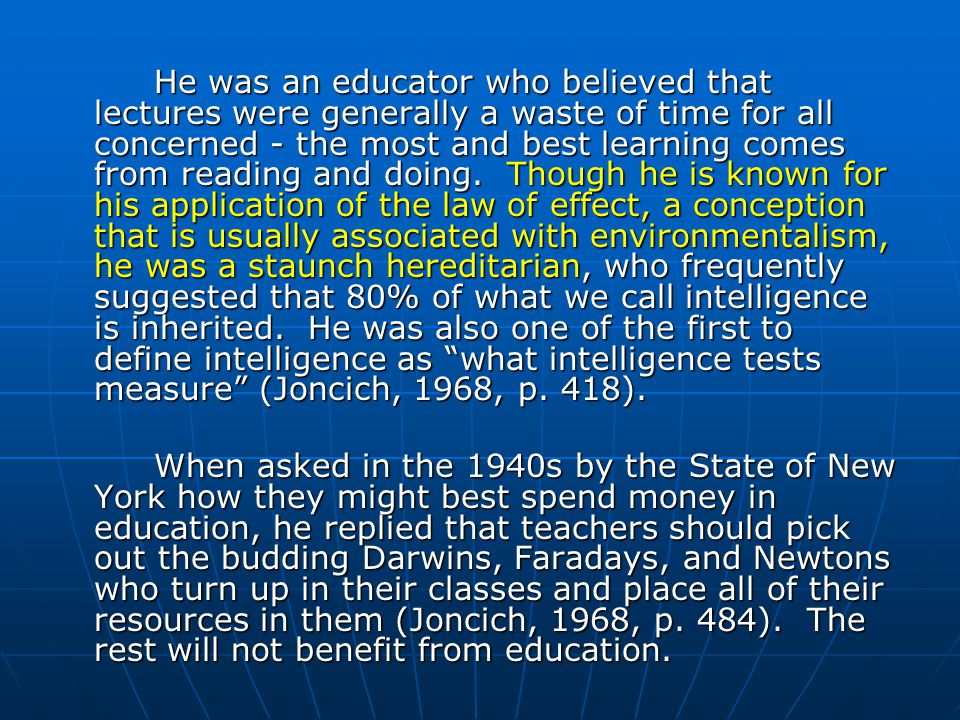He was an educator who believed that lectures were generally a waste of time for all concerned - the most and best learning comes from reading and doing. Though he is known for his application of the law of effect, a conception that is usually associated with environmentalism, he was a staunch hereditarian, who frequently suggested that 80% of what we call intelligence is inherited. He was also one of the first to define intelligence as what intelligence tests measure (Joncich, 1968, p. 418).