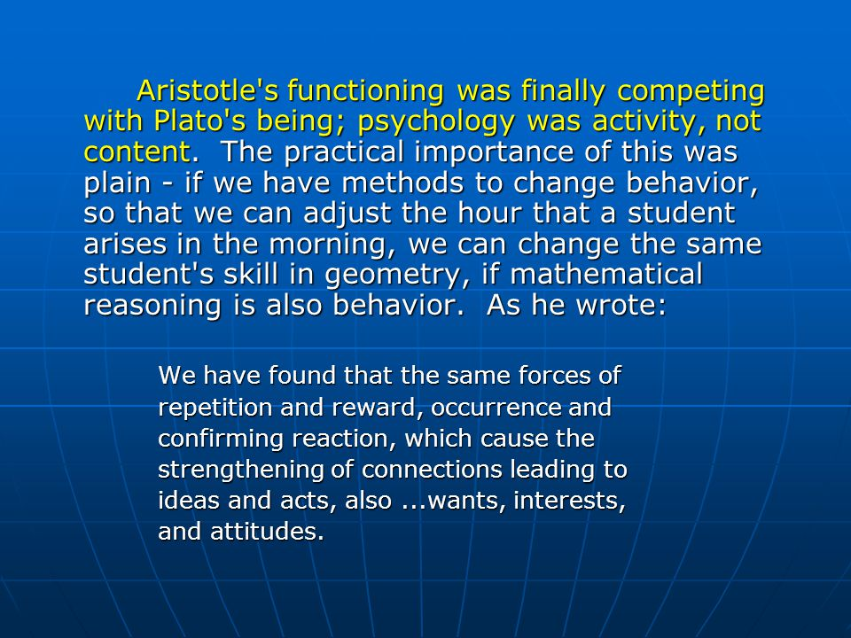 Aristotle s functioning was finally competing with Plato s being; psychology was activity, not content. The practical importance of this was plain - if we have methods to change behavior, so that we can adjust the hour that a student arises in the morning, we can change the same student s skill in geometry, if mathematical reasoning is also behavior. As he wrote: