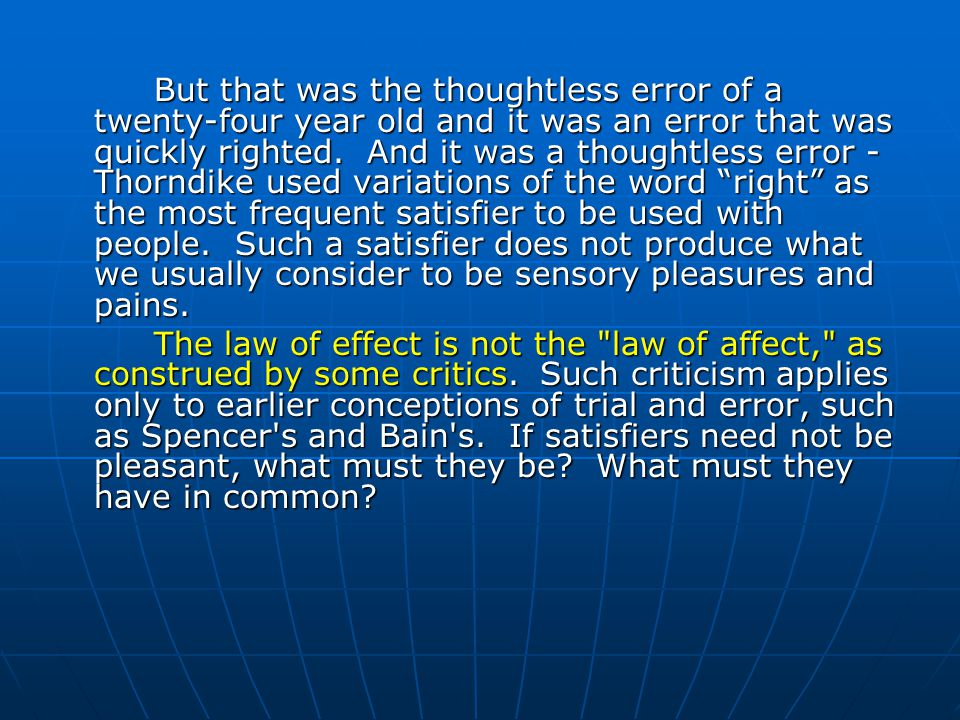 But that was the thoughtless error of a twenty-four year old and it was an error that was quickly righted. And it was a thoughtless error - Thorndike used variations of the word right as the most frequent satisfier to be used with people. Such a satisfier does not produce what we usually consider to be sensory pleasures and pains.