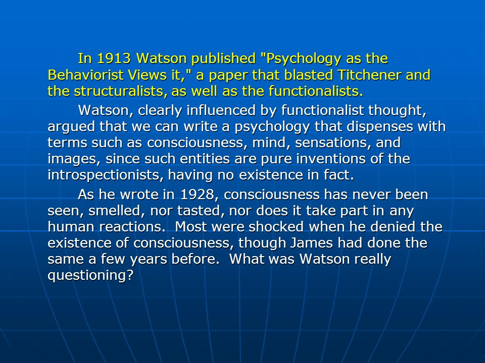 In 1913 Watson published Psychology as the Behaviorist Views it, a paper that blasted Titchener and the structuralists, as well as the functionalists.