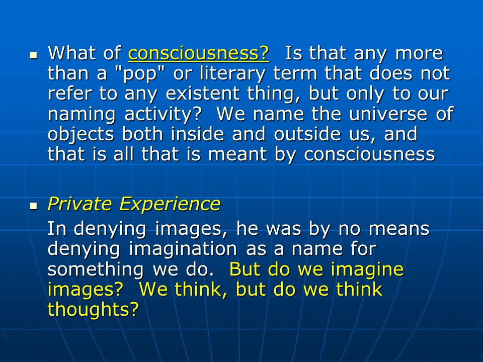 What of consciousness Is that any more than a pop or literary term that does not refer to any existent thing, but only to our naming activity We name the universe of objects both inside and outside us, and that is all that is meant by consciousness
