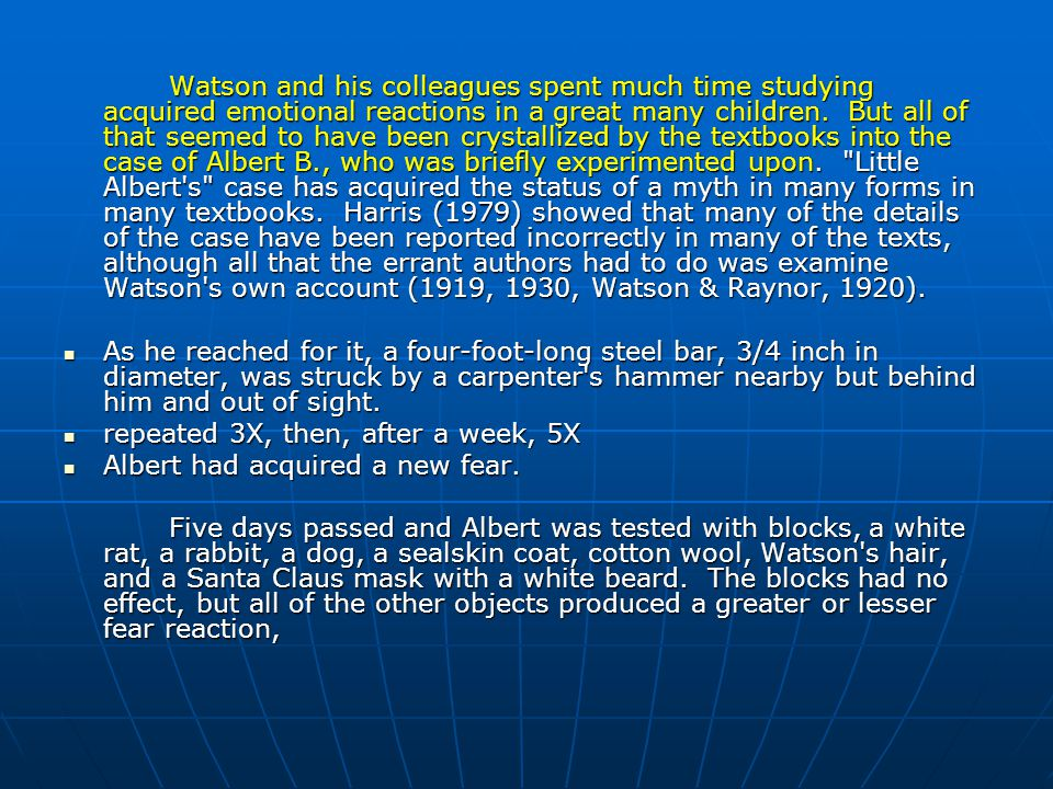 Watson and his colleagues spent much time studying acquired emotional reactions in a great many children. But all of that seemed to have been crystallized by the textbooks into the case of Albert B., who was briefly experimented upon. Little Albert s case has acquired the status of a myth in many forms in many textbooks. Harris (1979) showed that many of the details of the case have been reported incorrectly in many of the texts, although all that the errant authors had to do was examine Watson s own account (1919, 1930, Watson & Raynor, 1920).