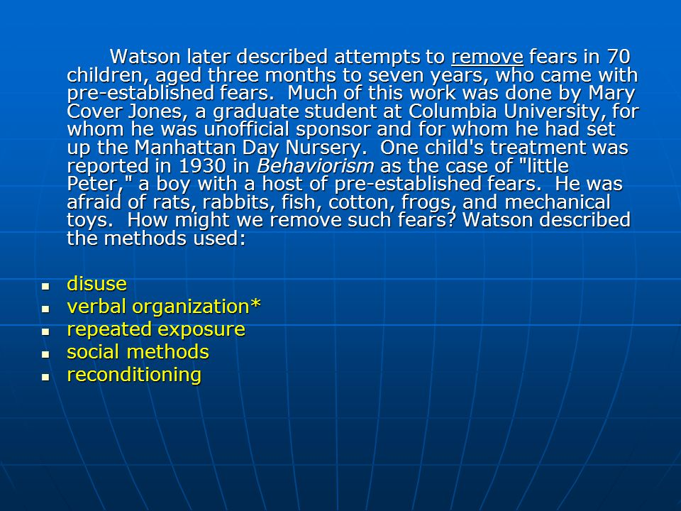 Watson later described attempts to remove fears in 70 children, aged three months to seven years, who came with pre-established fears. Much of this work was done by Mary Cover Jones, a graduate student at Columbia University, for whom he was unofficial sponsor and for whom he had set up the Manhattan Day Nursery. One child s treatment was reported in 1930 in Behaviorism as the case of little Peter, a boy with a host of pre-established fears. He was afraid of rats, rabbits, fish, cotton, frogs, and mechanical toys. How might we remove such fears Watson described the methods used: