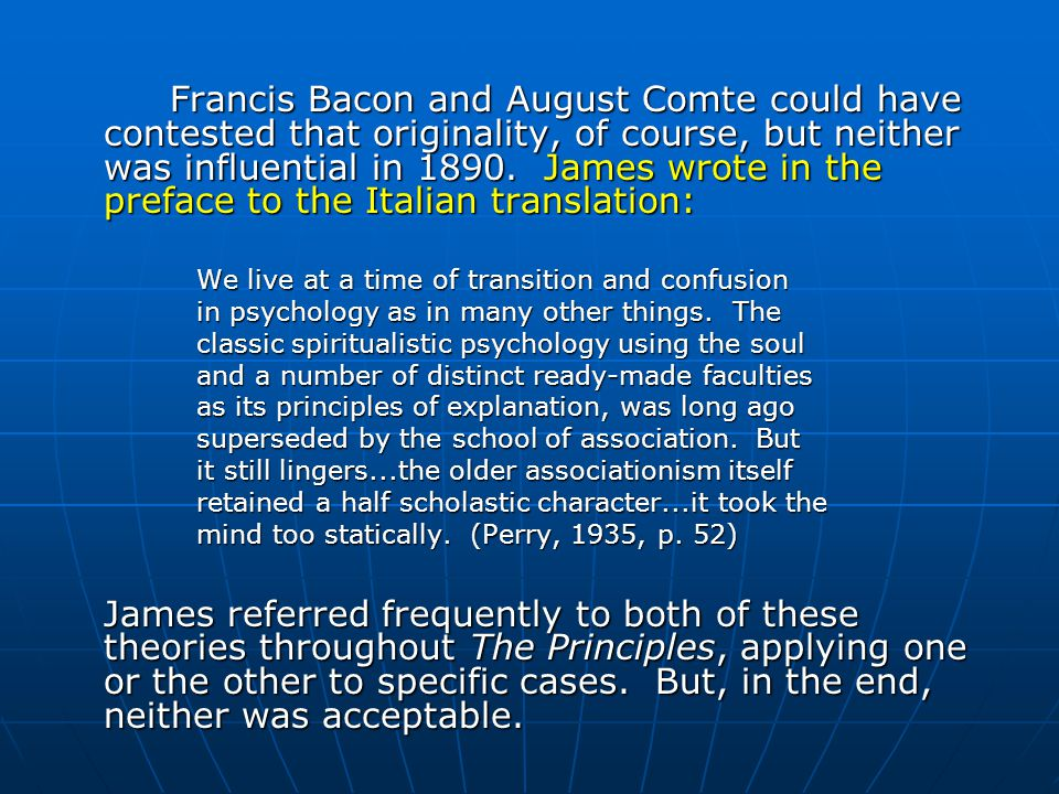 Francis Bacon and August Comte could have contested that originality, of course, but neither was influential in 1890. James wrote in the preface to the Italian translation:
