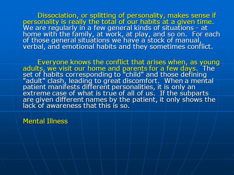 Dissociation, or splitting of personality, makes sense if personality is really the total of our habits at a given time. We are regularly in a few general kinds of situations - at home with the family, at work, at play, and so on. For each of those general situations we have a stock of manual, verbal, and emotional habits and they sometimes conflict.