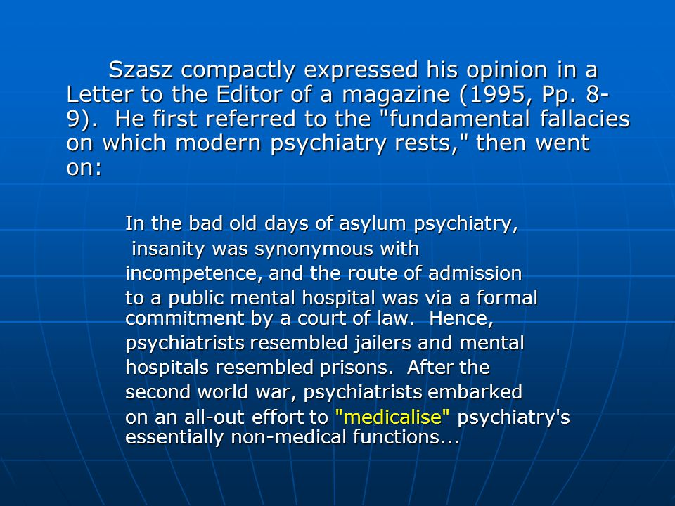 Szasz compactly expressed his opinion in a Letter to the Editor of a magazine (1995, Pp. 8-9). He first referred to the fundamental fallacies on which modern psychiatry rests, then went on: