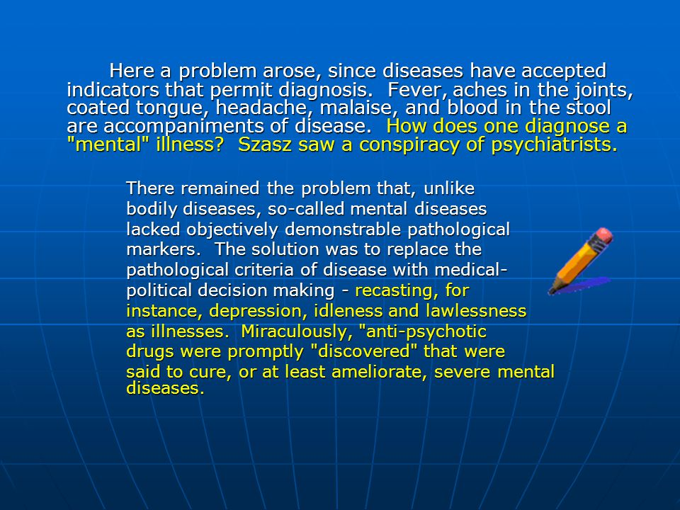 Here a problem arose, since diseases have accepted indicators that permit diagnosis. Fever, aches in the joints, coated tongue, headache, malaise, and blood in the stool are accompaniments of disease. How does one diagnose a mental illness Szasz saw a conspiracy of psychiatrists.