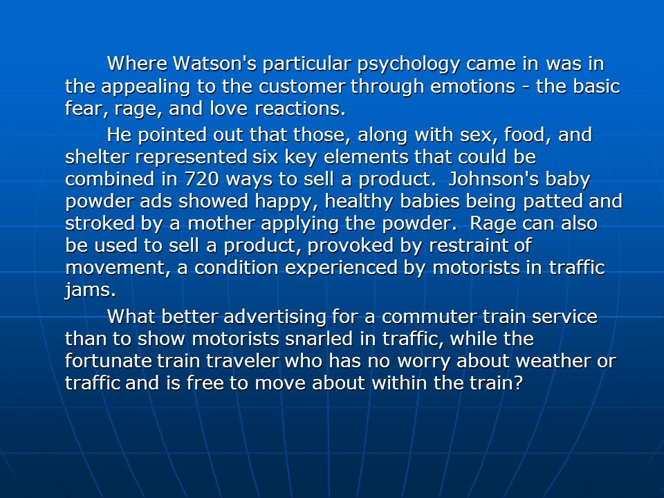 Where Watson s particular psychology came in was in the appealing to the customer through emotions - the basic fear, rage, and love reactions.