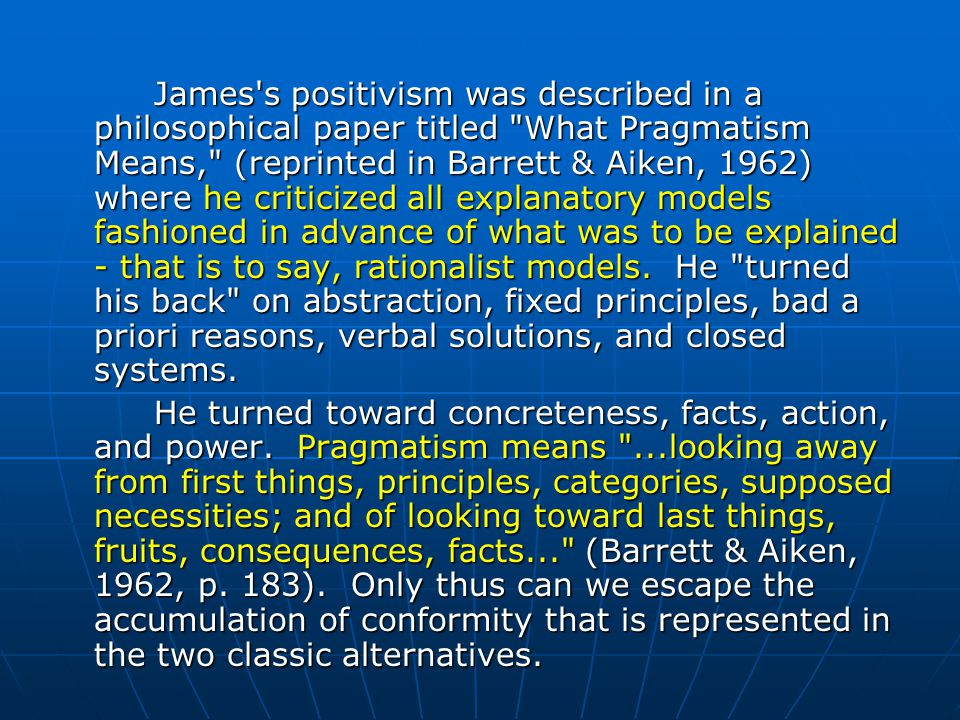 James s positivism was described in a philosophical paper titled What Pragmatism Means, (reprinted in Barrett & Aiken, 1962) where he criticized all explanatory models fashioned in advance of what was to be explained - that is to say, rationalist models. He turned his back on abstraction, fixed principles, bad a priori reasons, verbal solutions, and closed systems.