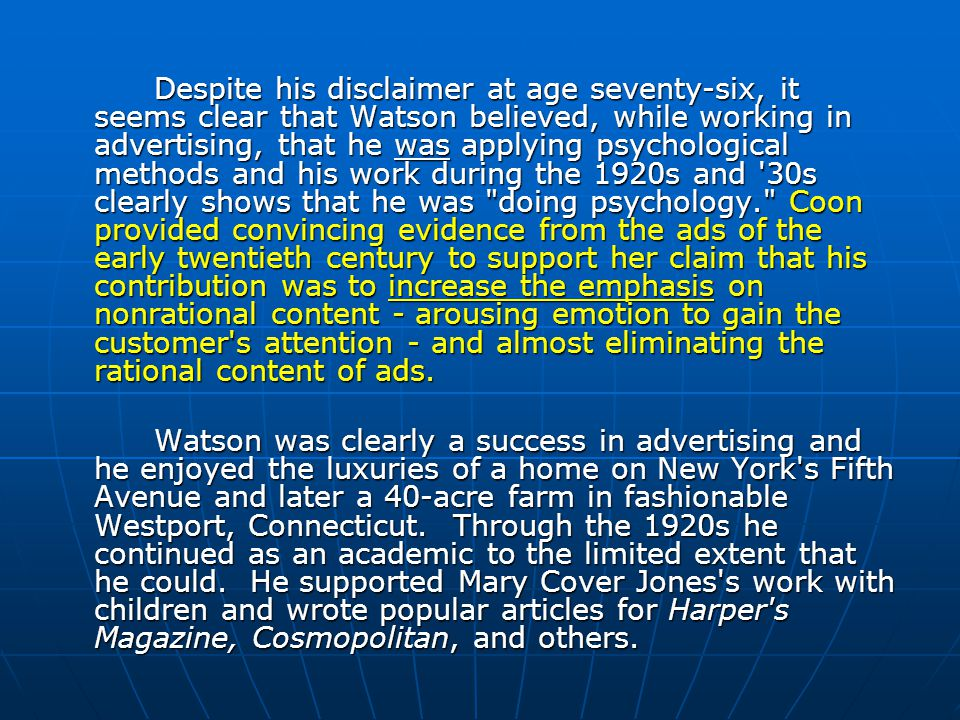 Despite his disclaimer at age seventy-six, it seems clear that Watson believed, while working in advertising, that he was applying psychological methods and his work during the 1920s and 30s clearly shows that he was doing psychology. Coon provided convincing evidence from the ads of the early twentieth century to support her claim that his contribution was to increase the emphasis on nonrational content - arousing emotion to gain the customer s attention - and almost eliminating the rational content of ads.