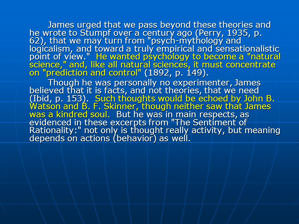 James urged that we pass beyond these theories and he wrote to Stumpf over a century ago (Perry, 1935, p. 62), that we may turn from psych-mythology and logicalism, and toward a truly empirical and sensationalistic point of view. He wanted psychology to become a natural science, and, like all natural sciences, it must concentrate on prediction and control (1892, p. 149).