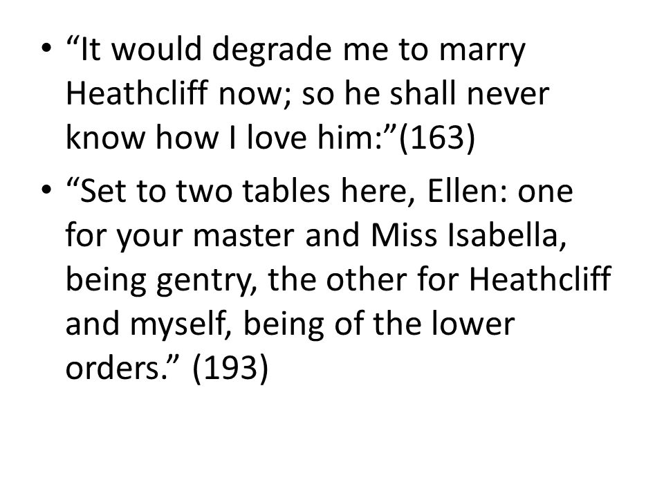 It would degrade me to marry Heathcliff now; so he shall never know how I love him: (163)