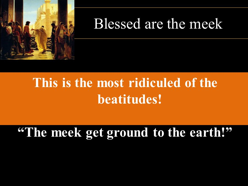 Blessed are the meek This is the most ridiculed of the beatitudes!