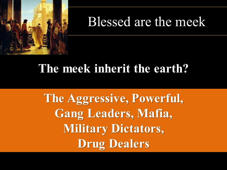 The meek inherit the earth The Aggressive, Powerful,