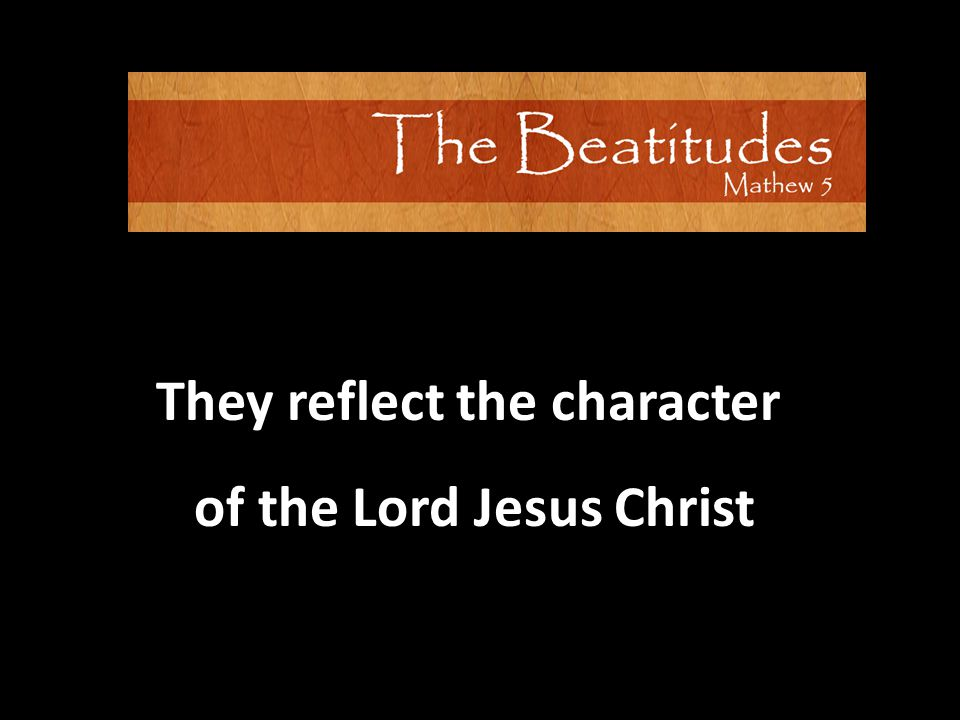 They reflect the character of the Lord Jesus Christ