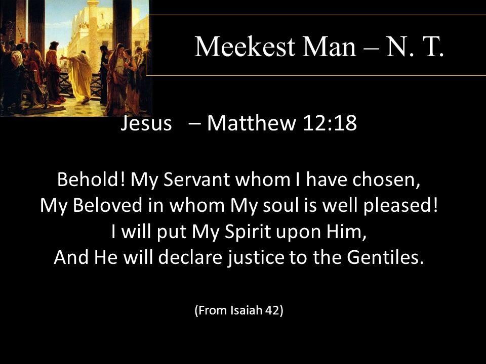 Meekest Man – N. T. Jesus – Matthew 12:18