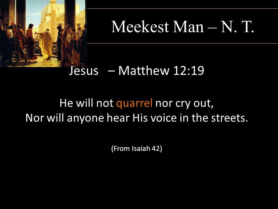Meekest Man – N. T. Jesus – Matthew 12:19