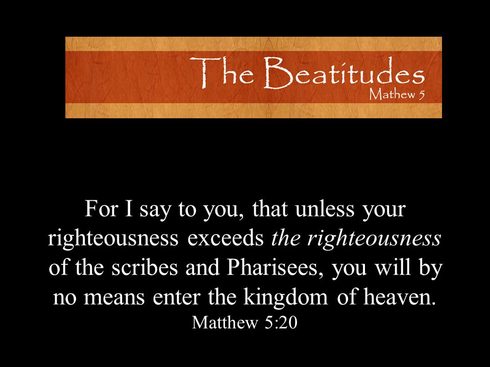 For I say to you, that unless your righteousness exceeds the righteousness of the scribes and Pharisees, you will by no means enter the kingdom of heaven.