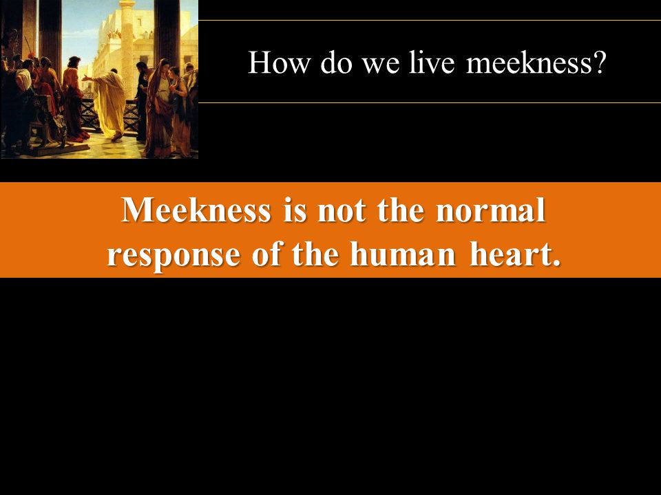 Meekness is not the normal response of the human heart.