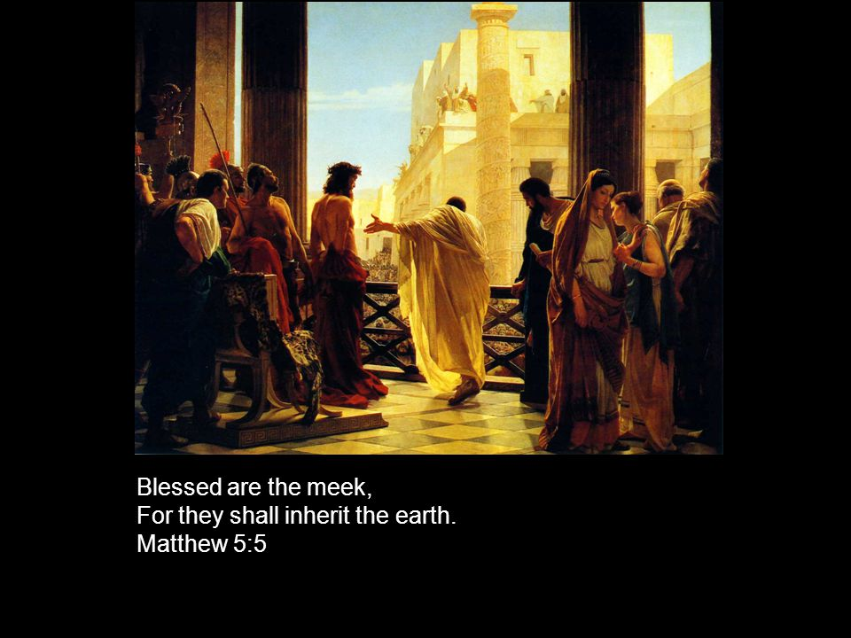 Blessed are the meek, For they shall inherit the earth. Matthew 5:5