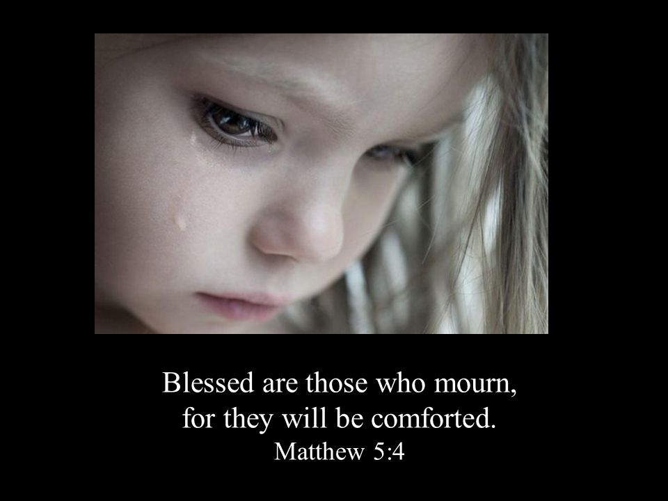 Blessed are those who mourn, for they will be comforted. Matthew 5:4