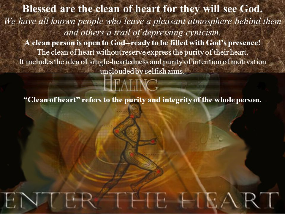 Blessed are the clean of heart for they will see God.