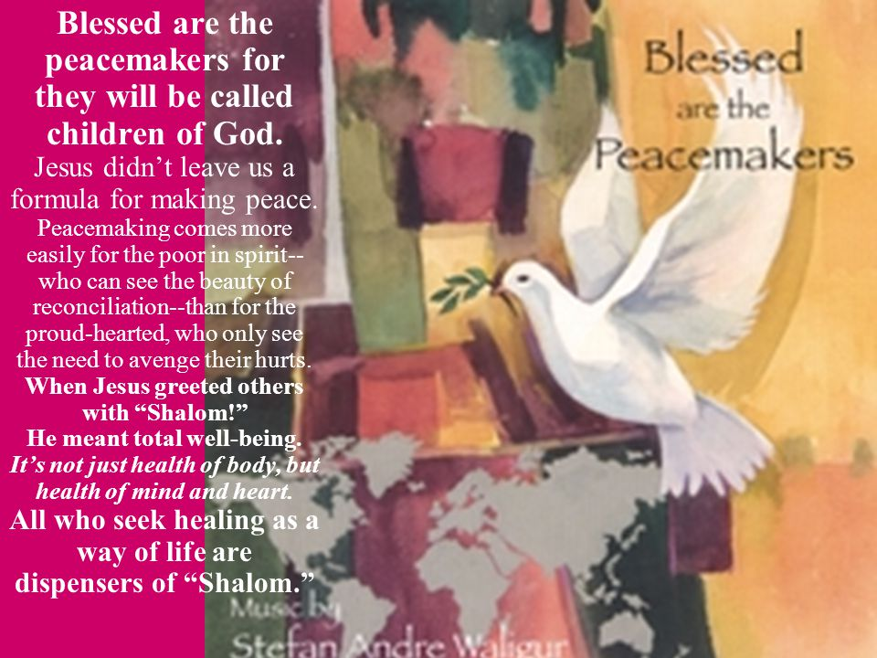 Blessed are the peacemakers for they will be called children of God.