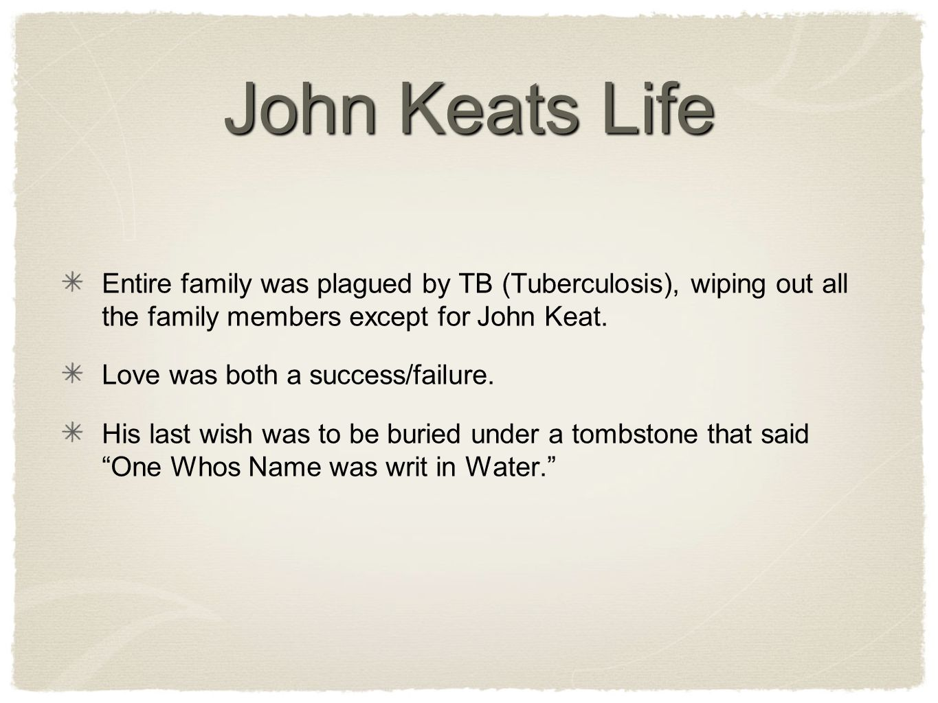 John Keats Life Entire family was plagued by TB (Tuberculosis), wiping out all the family members except for John Keat.