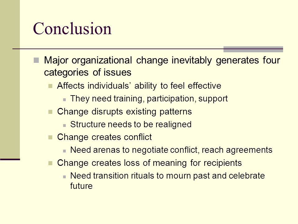 Conclusion Major organizational change inevitably generates four categories of issues. Affects individuals' ability to feel effective.