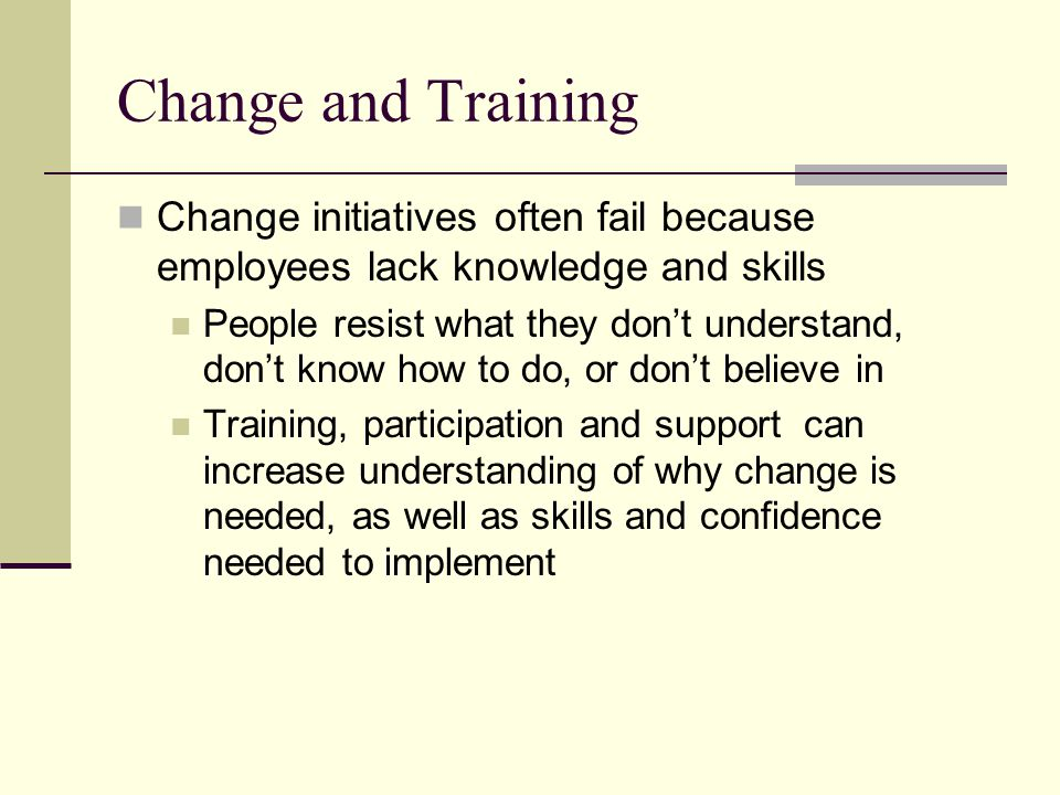 Change and Training Change initiatives often fail because employees lack knowledge and skills.