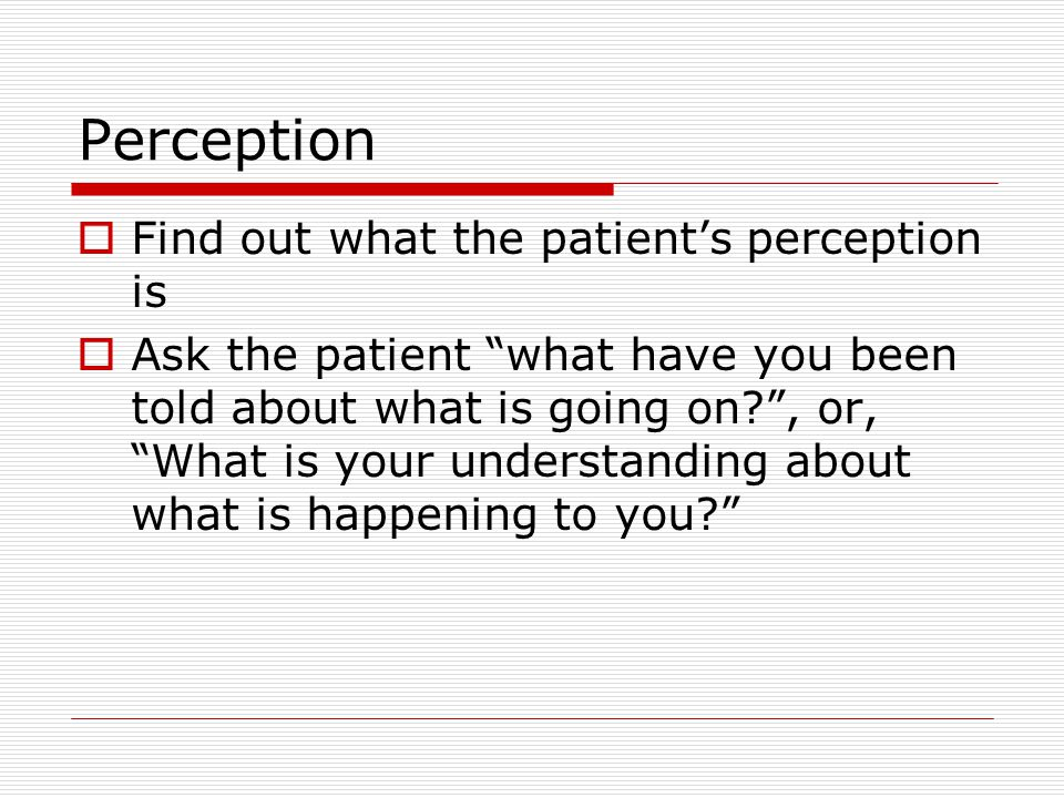Perception Find out what the patient's perception is