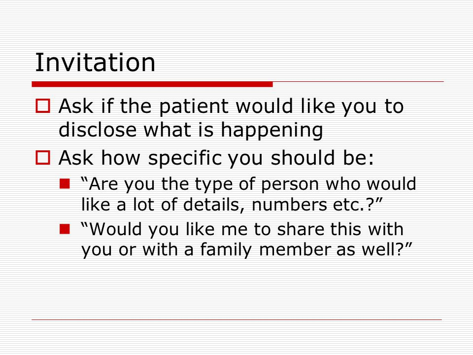 Invitation Ask if the patient would like you to disclose what is happening. Ask how specific you should be: